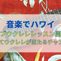 【音楽でハワイ】ライブウクレレレッスン開催!楽しくハワイを体験しよう!